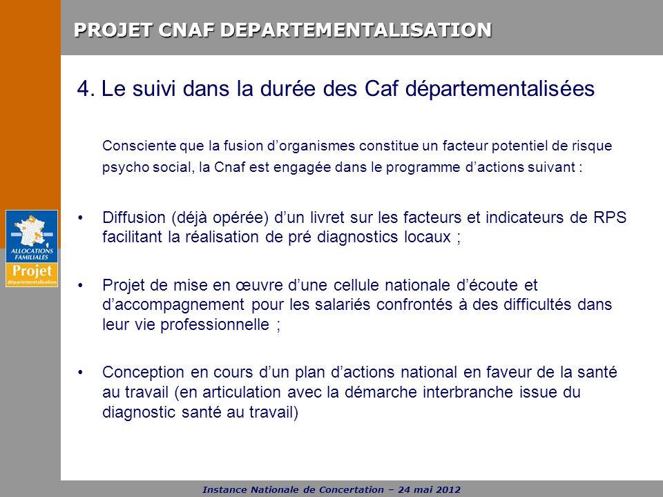 PROJET CNAF DEPARTEMENTALISATION Instance Nationale de Concertation – 24 mai 2012 4. Le suivi dans la durée des Caf départementalisées Consciente que