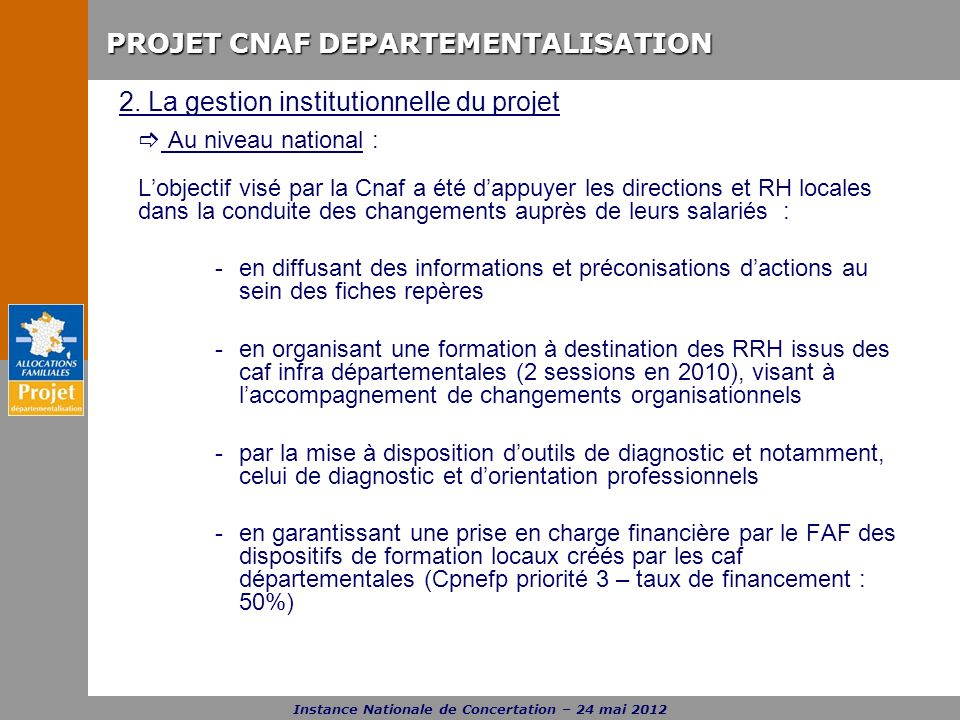 PROJET CNAF DEPARTEMENTALISATION Instance Nationale de Concertation – 24 mai 2012 2. La gestion institutionnelle du projet Au niveau national : Lobjec