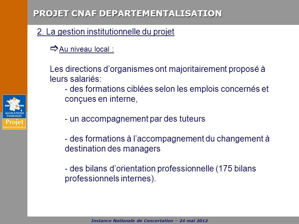 PROJET CNAF DEPARTEMENTALISATION Instance Nationale de Concertation – 24 mai 2012 2. La gestion institutionnelle du projet Au niveau local : Les direc