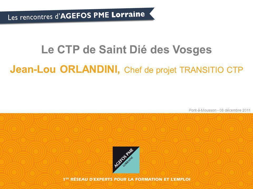 Le CTP de Saint Dié des Vosges Jean-Lou ORLANDINI, Chef de projet TRANSITIO CTP Pont-à-Mousson - 08 décembre 2011