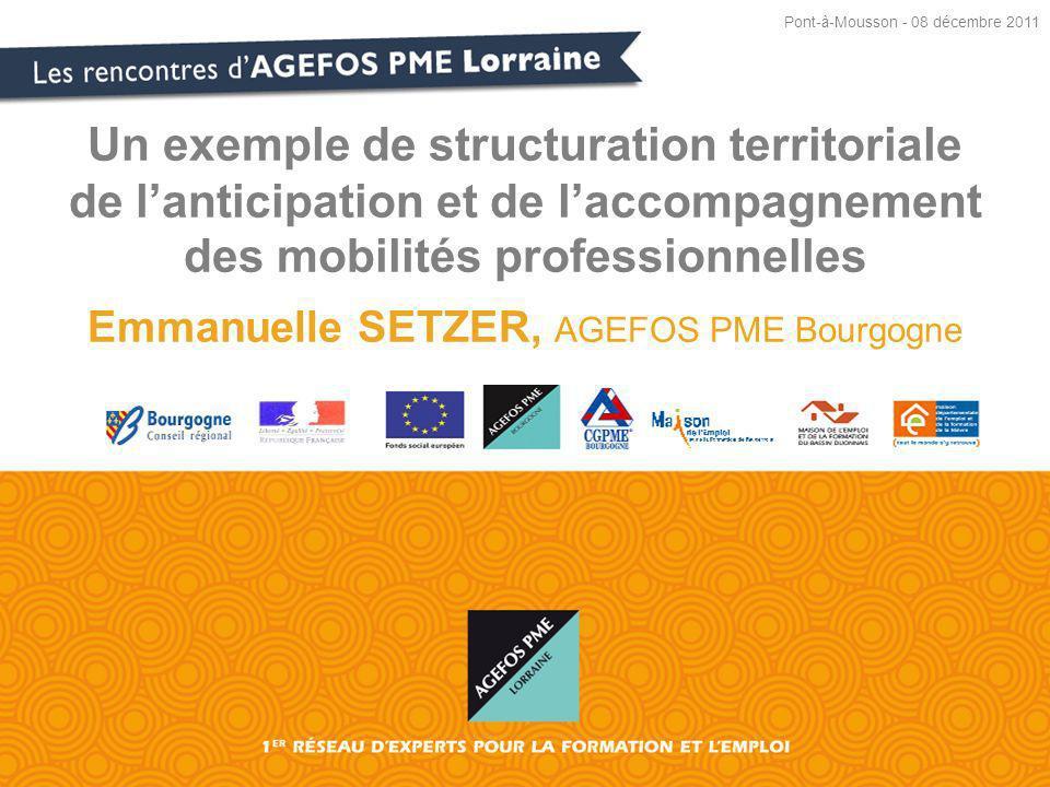 Un exemple de structuration territoriale de lanticipation et de laccompagnement des mobilités professionnelles Emmanuelle SETZER, AGEFOS PME Bourgogne Pont-à-Mousson - 08 décembre 2011