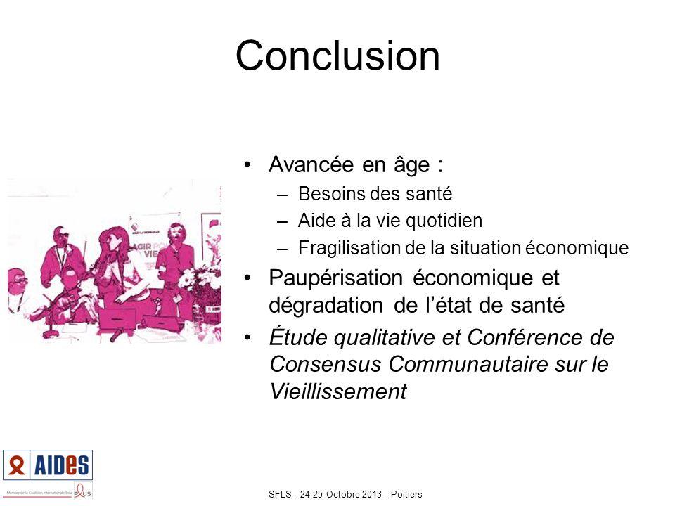 Avancée en âge : –Besoins des santé –Aide à la vie quotidien –Fragilisation de la situation économique Paupérisation économique et dégradation de létat de santé Étude qualitative et Conférence de Consensus Communautaire sur le Vieillissement Conclusion SFLS - 24-25 Octobre 2013 - Poitiers