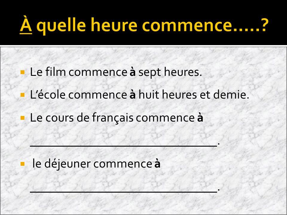 Le film commence à sept heures. Lécole commence à huit heures et demie. Le cours de français commence à. le déjeuner commence à.