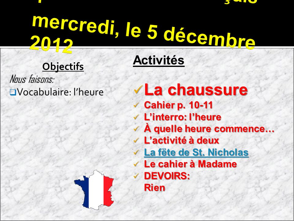 Français 1 mercredi, le 5 décembre 2012 Objectifs Nous faisons: Vocabulaire: lheure Activités La chaussure La chaussure Cahier p.