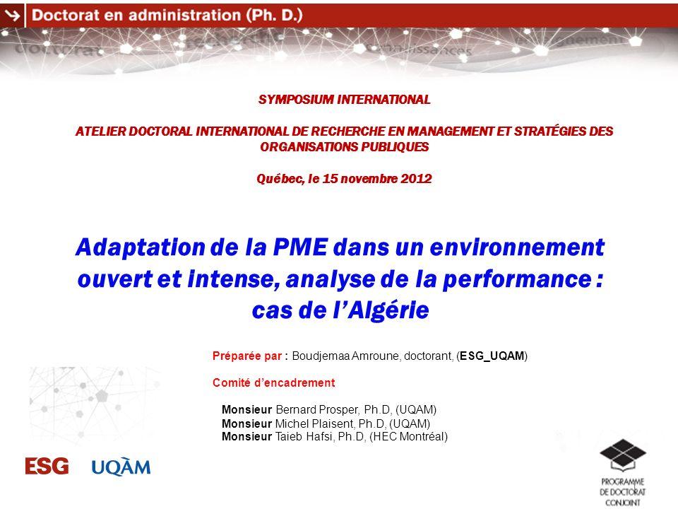 Préparée par : Boudjemaa Amroune, doctorant, (ESG_UQAM) Comité dencadrement Monsieur Bernard Prosper, Ph.D, (UQAM) Monsieur Michel Plaisent, Ph.D, (UQAM) Monsieur Taieb Hafsi, Ph.D, (HEC Montréal) 1 Adaptation de la PME dans un environnement ouvert et intense, analyse de la performance : cas de lAlgérie SYMPOSIUM INTERNATIONAL ATELIER DOCTORAL INTERNATIONAL DE RECHERCHE EN MANAGEMENT ET STRATÉGIES DES ORGANISATIONS PUBLIQUES Québec, le 15 novembre 2012