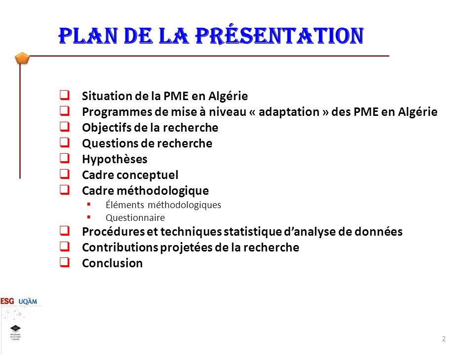 Plan de la présentation Situation de la PME en Algérie Programmes de mise à niveau « adaptation » des PME en Algérie Objectifs de la recherche Questions de recherche Hypothèses Cadre conceptuel Cadre méthodologique Éléments méthodologiques Questionnaire Procédures et techniques statistique danalyse de données Contributions projetées de la recherche Conclusion 2