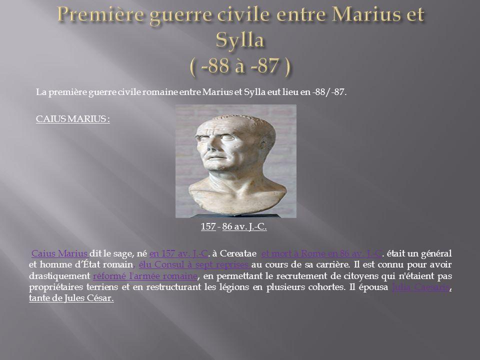 La première guerre civile romaine entre Marius et Sylla eut lieu en -88/-87. CAIUS MARIUS : 157 - 86 av. J.-C. Caius Marius dit le sage, né en 157 av.