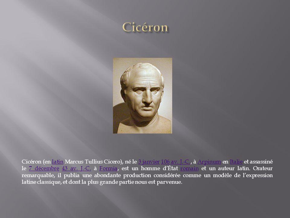 Cicéron (en latin Marcus Tullius Cicero), né le 3 janvier 106 av. J.-C., à Arpinum en Italie et assassiné le 7 décembre 43 av. J.-C. à Formia, est un