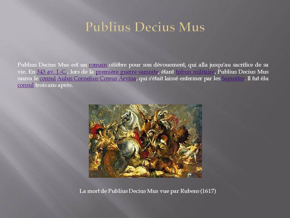 Publius Decius Mus est un romain célèbre pour son dévouement, qui alla jusqu'au sacrifice de sa vie. En 343 av. J.-C., lors de la première guerre samn
