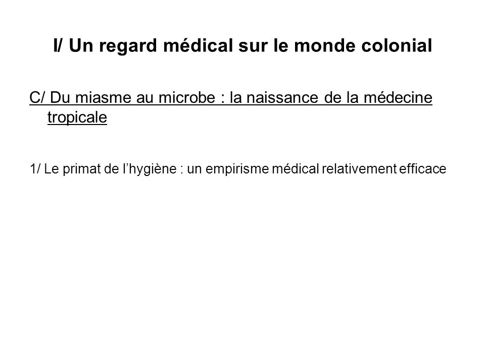 I/ Un regard médical sur le monde colonial C/ Du miasme au microbe : la naissance de la médecine tropicale 1/ Le primat de lhygiène : un empirisme méd