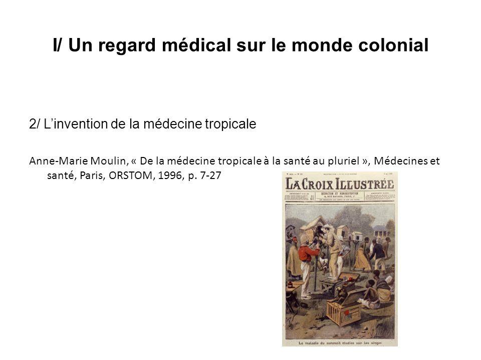I/ Un regard médical sur le monde colonial 2/ Linvention de la médecine tropicale Anne-Marie Moulin, « De la médecine tropicale à la santé au pluriel