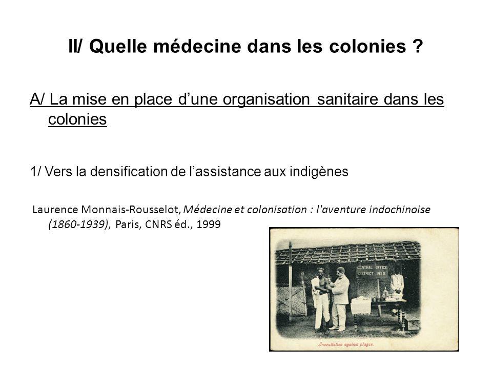 II/ Quelle médecine dans les colonies ? A/ La mise en place dune organisation sanitaire dans les colonies 1/ Vers la densification de lassistance aux