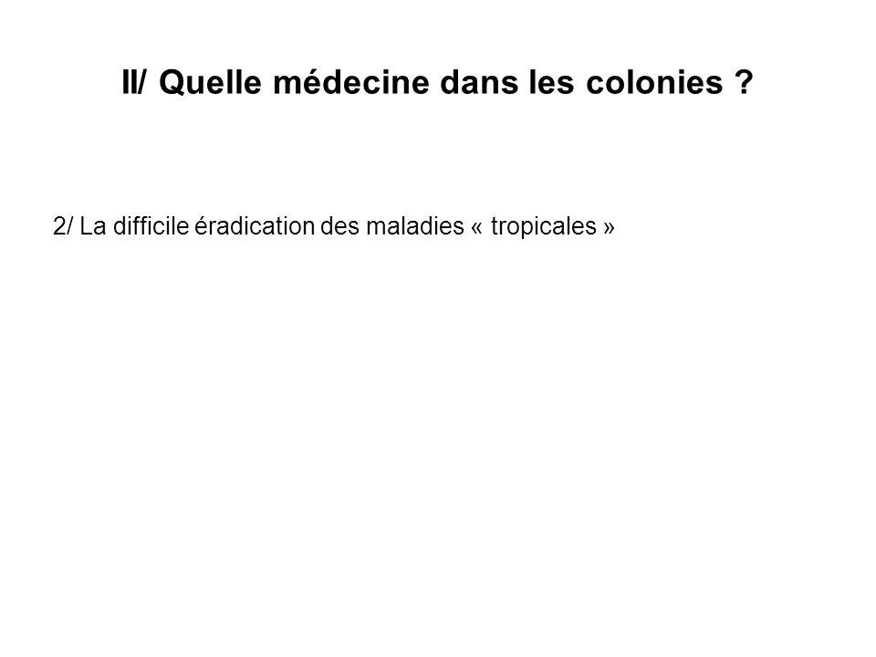 II/ Quelle médecine dans les colonies ? 2/ La difficile éradication des maladies « tropicales »
