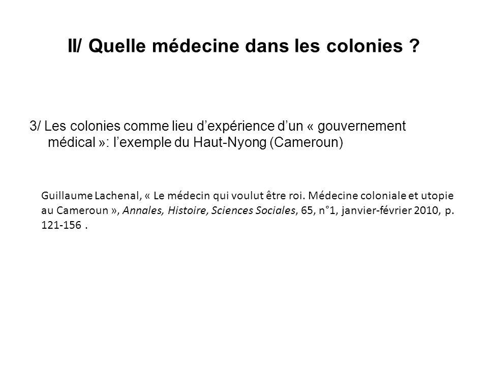 II/ Quelle médecine dans les colonies ? 3/ Les colonies comme lieu dexpérience dun « gouvernement médical »: lexemple du Haut-Nyong (Cameroun) Guillau