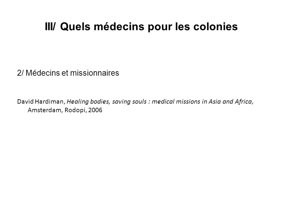 III/ Quels médecins pour les colonies 2/ Médecins et missionnaires David Hardiman, Healing bodies, saving souls : medical missions in Asia and Africa,