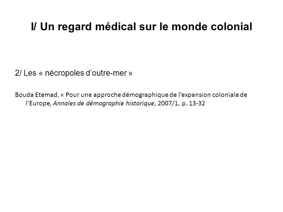 I/ Un regard médical sur le monde colonial 2/ Les « nécropoles doutre-mer » Bouda Etemad, « Pour une approche démographique de lexpansion coloniale de