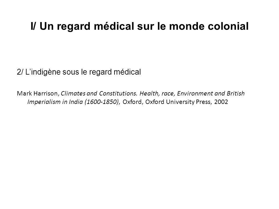 I/ Un regard médical sur le monde colonial 2/ Lindigène sous le regard médical Mark Harrison, Climates and Constitutions. Health, race, Environment an