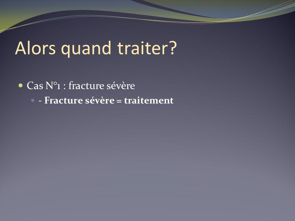 Alors quand traiter? Cas N°1 : fracture sévère - Fracture sévère = traitement