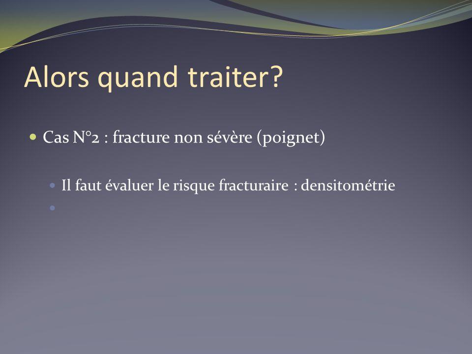 Alors quand traiter? Cas N°2 : fracture non sévère (poignet) Il faut évaluer le risque fracturaire : densitométrie