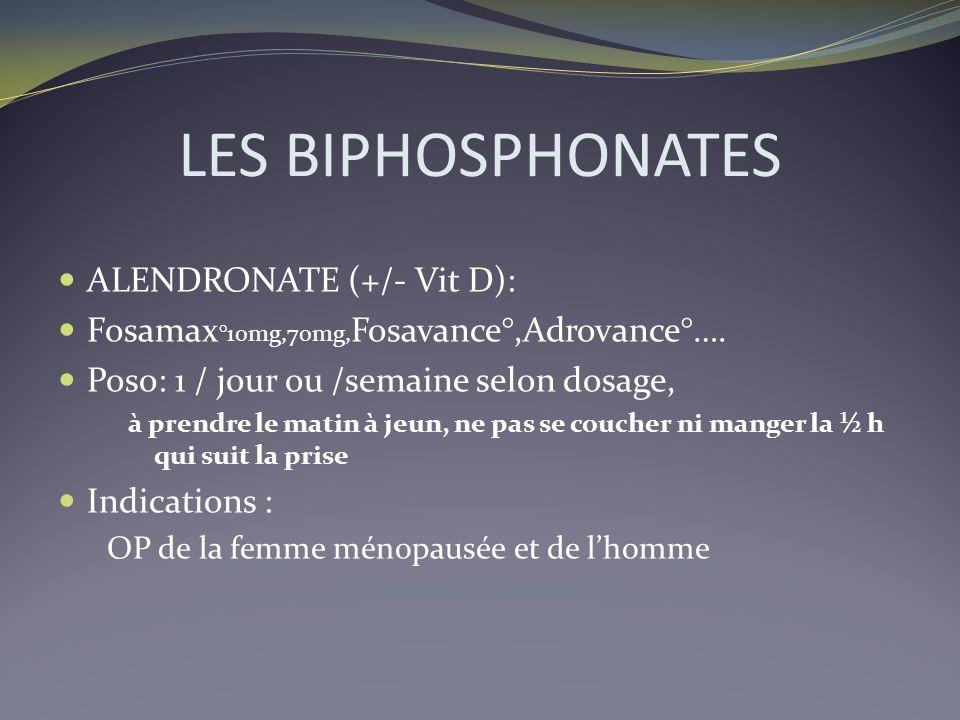 LES BIPHOSPHONATES ALENDRONATE (+/- Vit D): Fosamax °10mg,70mg, Fosavance°,Adrovance°…. Poso: 1 / jour ou /semaine selon dosage, à prendre le matin à