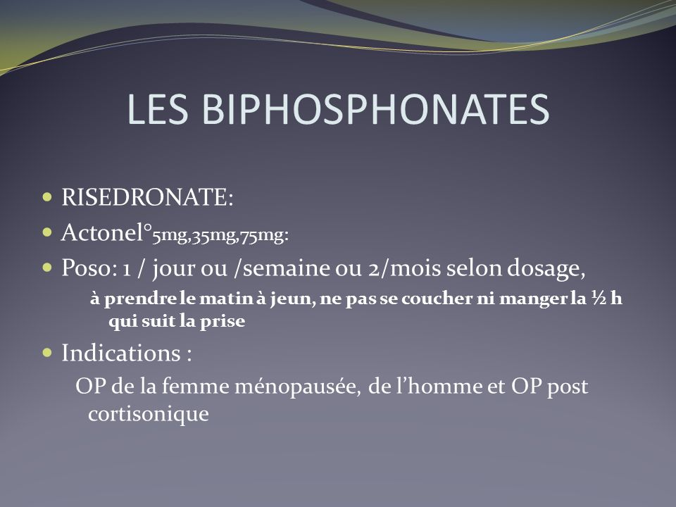 LES BIPHOSPHONATES RISEDRONATE: Actonel° 5mg,35mg,75mg: Poso: 1 / jour ou /semaine ou 2/mois selon dosage, à prendre le matin à jeun, ne pas se couche