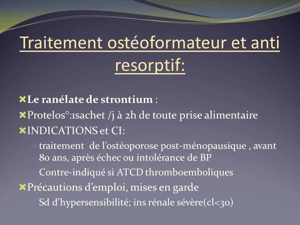 Traitement ostéoformateur et anti resorptif: Le ranélate de strontium : Protelos°:1sachet /j à 2h de toute prise alimentaire INDICATIONS et CI: traite