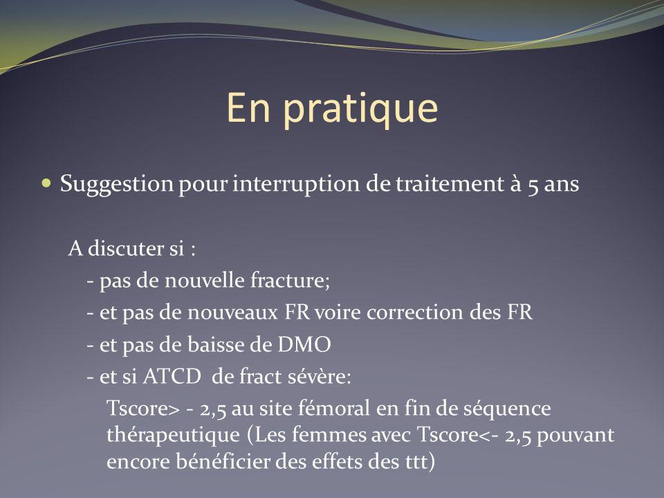 En pratique Suggestion pour interruption de traitement à 5 ans A discuter si : - pas de nouvelle fracture; - et pas de nouveaux FR voire correction de