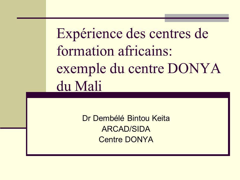 Expérience des centres de formation africains: exemple du centre DONYA du Mali Dr Dembélé Bintou Keita ARCAD/SIDA Centre DONYA