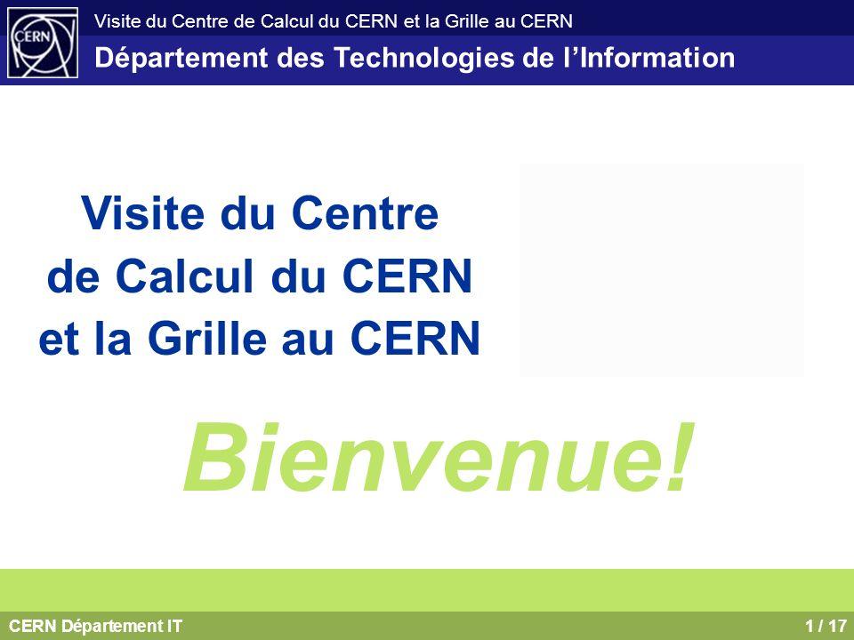 CERN Département IT1 / 17 Visite du Centre de Calcul du CERN et la Grille au CERN Département des Technologies de lInformation Visite du Centre de Cal