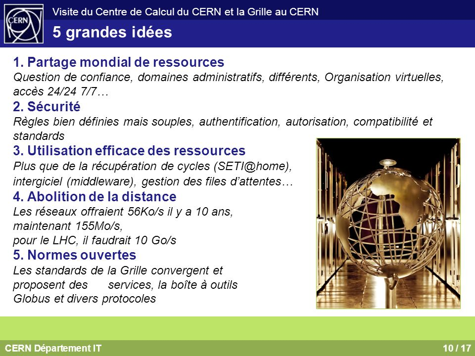 CERN Département IT10 / 17 Visite du Centre de Calcul du CERN et la Grille au CERN 1. Partage mondial de ressources Question de confiance, domaines ad