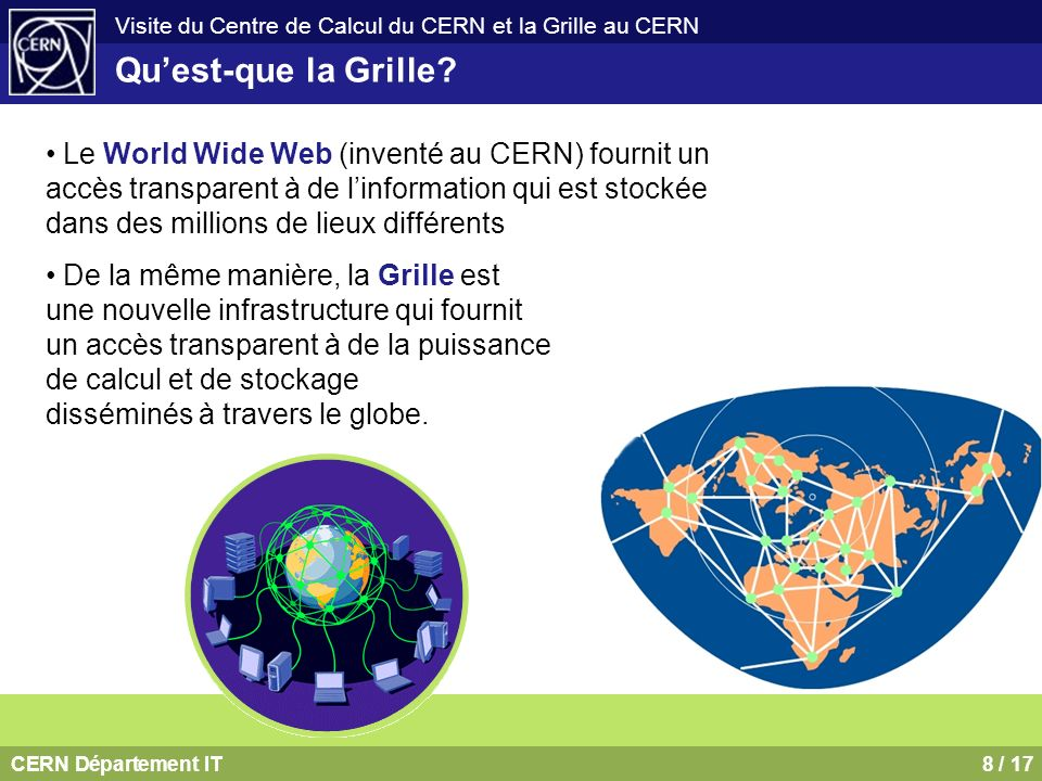 CERN Département IT9 / 17 Visite du Centre de Calcul du CERN et la Grille au CERN NASA Information Power Grid DOE Science Grid NSF National Virtual Observatory NSF GriPhyN DOE Particle Physics Data Grid NSF TeraGrid DOE ASCI Grid DOE Earth Systems Grid DARPA CoABS Grid NEESGrid DOH BIRN NSF iVDGL Un seul web mais plusieurs Grilles DataGrid (CERN,...) EuroGrid (Unicore) DataTag (CERN,…) Astrophysical Virtual Observatory GRIP (Globus/Unicore) GRIA (Industrial applications) GridLab (Cactus Toolkit) CrossGrid (Infrastructure Components) EGSO (Solar Physics) UK e-Science Grid Netherlands – VLAM, PolderGrid Germany – UNICORE, Grid proposal France – Grid funding approved Italy – INFN Grid Eire – Grid proposals Switzerland - Network/Grid proposal Hungary – DemoGrid, Grid proposal Norway, Sweden - NorduGrid Le développement des Grilles a été initié par la communauté scientifique universitaire et de recherche, mais les industriels sy intéressent aussi.