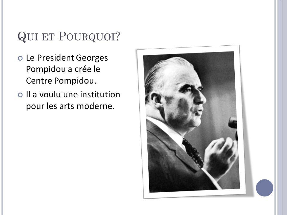 Q UI ET P OURQUOI ? Le President Georges Pompidou a crée le Centre Pompidou. Il a voulu une institution pour les arts moderne.