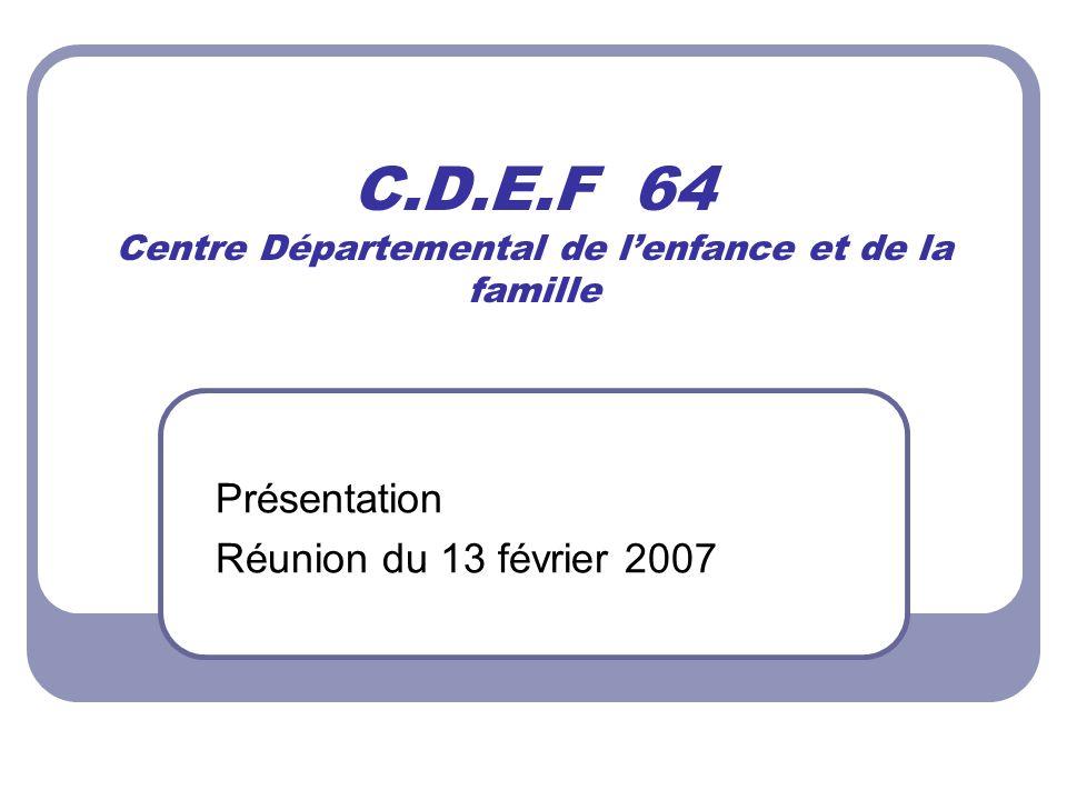 C.D.E.F 64 Centre Départemental de lenfance et de la famille Présentation Réunion du 13 février 2007