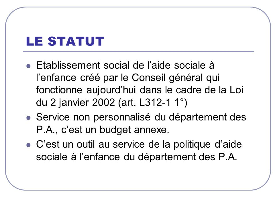 LE STATUT Etablissement social de laide sociale à lenfance créé par le Conseil général qui fonctionne aujourdhui dans le cadre de la Loi du 2 janvier 2002 (art.