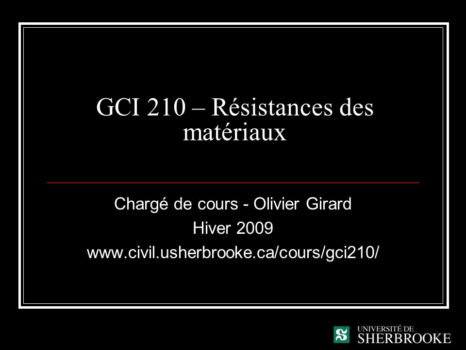 GCI 210 – Résistances des matériaux Chargé de cours - Olivier Girard Hiver 2009 www.civil.usherbrooke.ca/cours/gci210/
