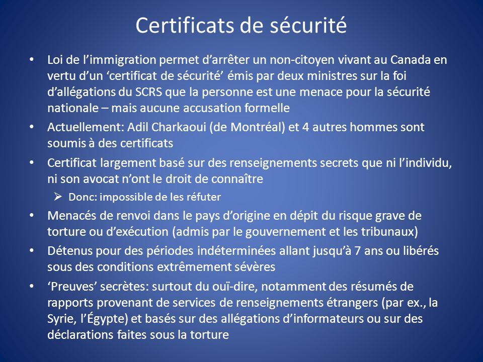 Certificats de sécurité Loi de limmigration permet darrêter un non-citoyen vivant au Canada en vertu dun certificat de sécurité émis par deux ministres sur la foi dallégations du SCRS que la personne est une menace pour la sécurité nationale – mais aucune accusation formelle Actuellement: Adil Charkaoui (de Montréal) et 4 autres hommes sont soumis à des certificats Certificat largement basé sur des renseignements secrets que ni lindividu, ni son avocat nont le droit de connaître Donc: impossible de les réfuter Menacés de renvoi dans le pays dorigine en dépit du risque grave de torture ou dexécution (admis par le gouvernement et les tribunaux) Détenus pour des périodes indéterminées allant jusquà 7 ans ou libérés sous des conditions extrêmement sévères Preuves secrètes: surtout du ouï-dire, notamment des résumés de rapports provenant de services de renseignements étrangers (par ex., la Syrie, lÉgypte) et basés sur des allégations dinformateurs ou sur des déclarations faites sous la torture