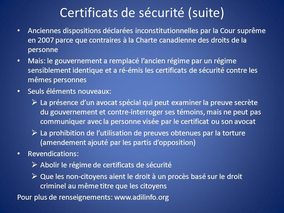 Certificats de sécurité (suite) Anciennes dispositions déclarées inconstitutionnelles par la Cour suprême en 2007 parce que contraires à la Charte canadienne des droits de la personne Mais: le gouvernement a remplacé lancien régime par un régime sensiblement identique et a ré-émis les certificats de sécurité contre les mêmes personnes Seuls éléments nouveaux: La présence dun avocat spécial qui peut examiner la preuve secrète du gouvernement et contre-interroger ses témoins, mais ne peut pas communiquer avec la personne visée par le certificat ou son avocat La prohibition de lutilisation de preuves obtenues par la torture (amendement ajouté par les partis dopposition) Revendications: Abolir le régime de certificats de sécurité Que les non-citoyens aient le droit à un procès basé sur le droit criminel au même titre que les citoyens Pour plus de renseignements: www.adilinfo.org