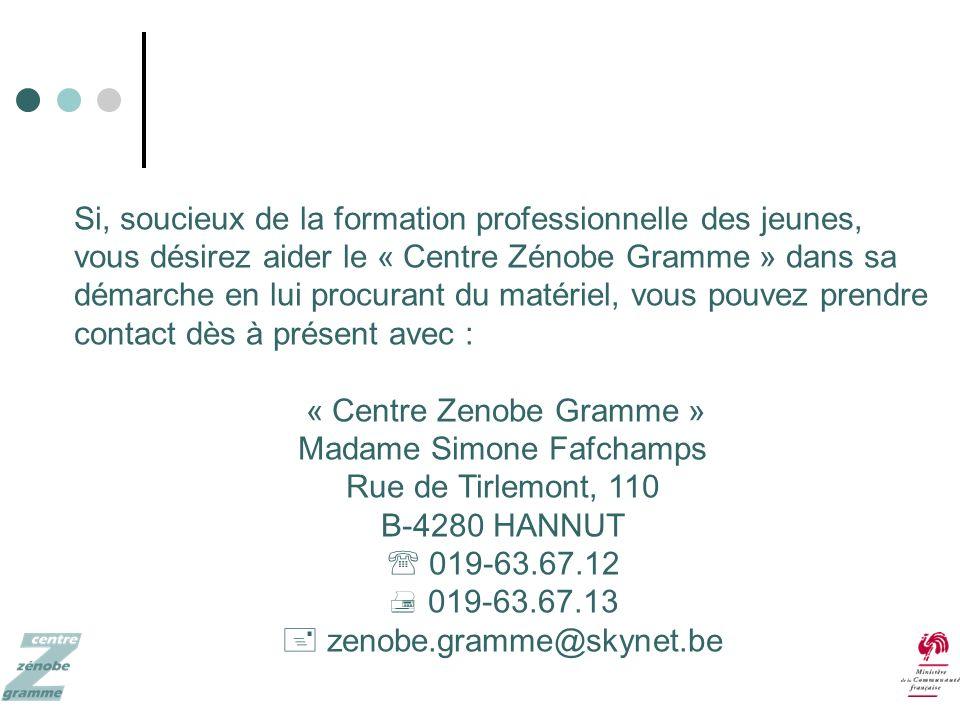 Si, soucieux de la formation professionnelle des jeunes, vous désirez aider le « Centre Zénobe Gramme » dans sa démarche en lui procurant du matériel, vous pouvez prendre contact dès à présent avec : « Centre Zenobe Gramme » Madame Simone Fafchamps Rue de Tirlemont, 110 B-4280 HANNUT 019-63.67.12 019-63.67.13 zenobe.gramme@skynet.be