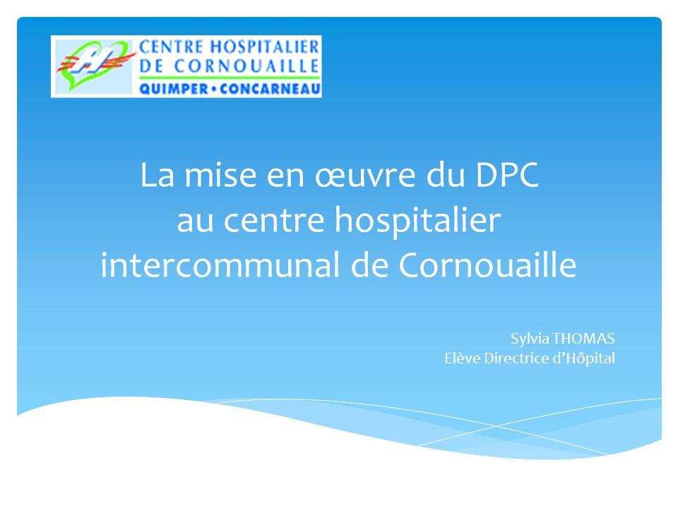 La mise en œuvre du DPC au centre hospitalier intercommunal de Cornouaille Sylvia THOMAS Elève Directrice dHôpital
