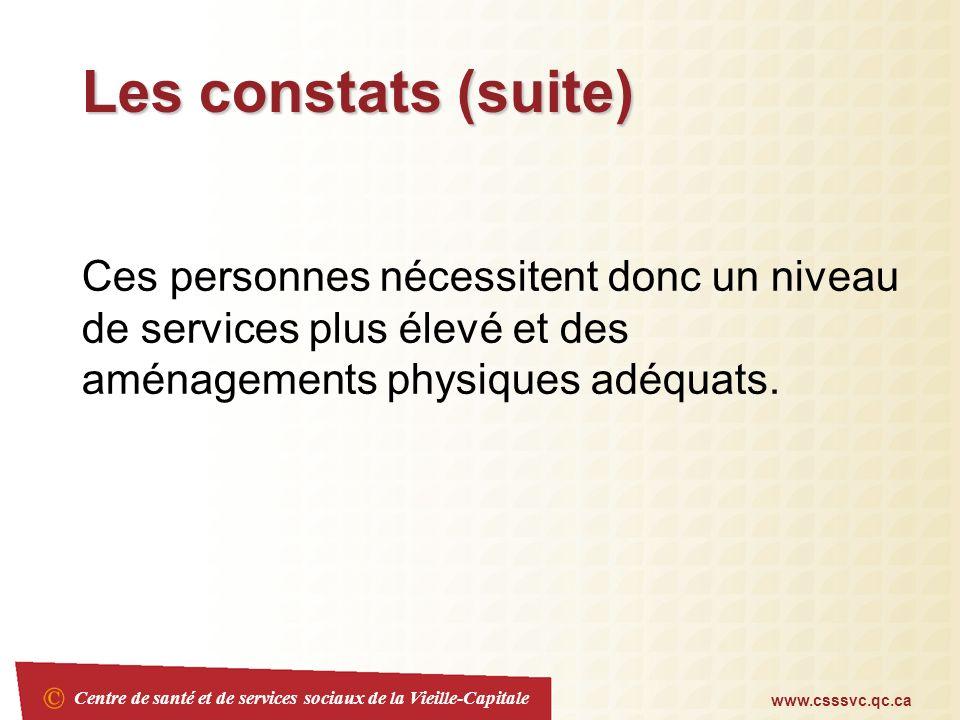 Centre de santé et de services sociaux de la Vieille-Capitale www.csssvc.qc.ca Les constats (suite) Ces personnes nécessitent donc un niveau de services plus élevé et des aménagements physiques adéquats.