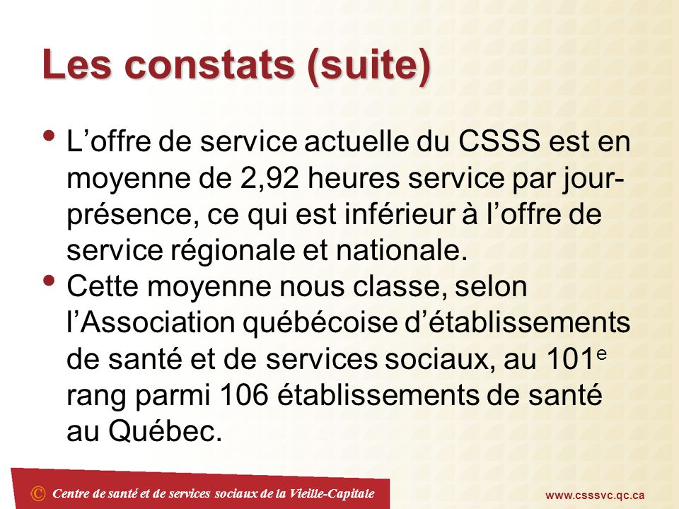 Centre de santé et de services sociaux de la Vieille-Capitale www.csssvc.qc.ca Les constats (suite) Loffre de service actuelle du CSSS est en moyenne de 2,92 heures service par jour- présence, ce qui est inférieur à loffre de service régionale et nationale.