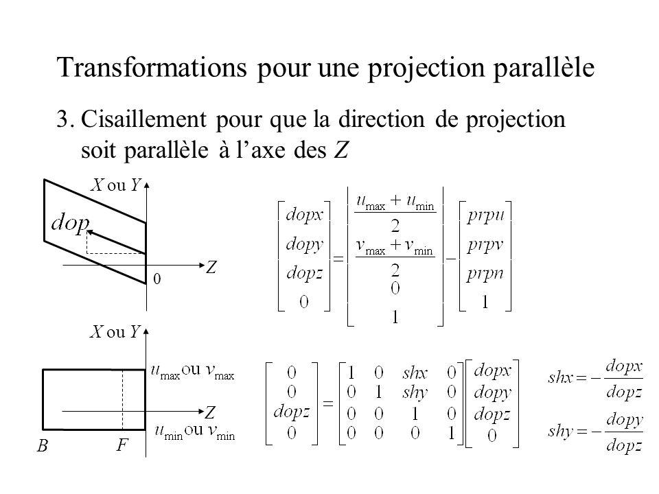 Transformations pour une projection parallèle 3.Cisaillement pour que la direction de projection soit parallèle à laxe des Z Z X ou Y 0 Z F B
