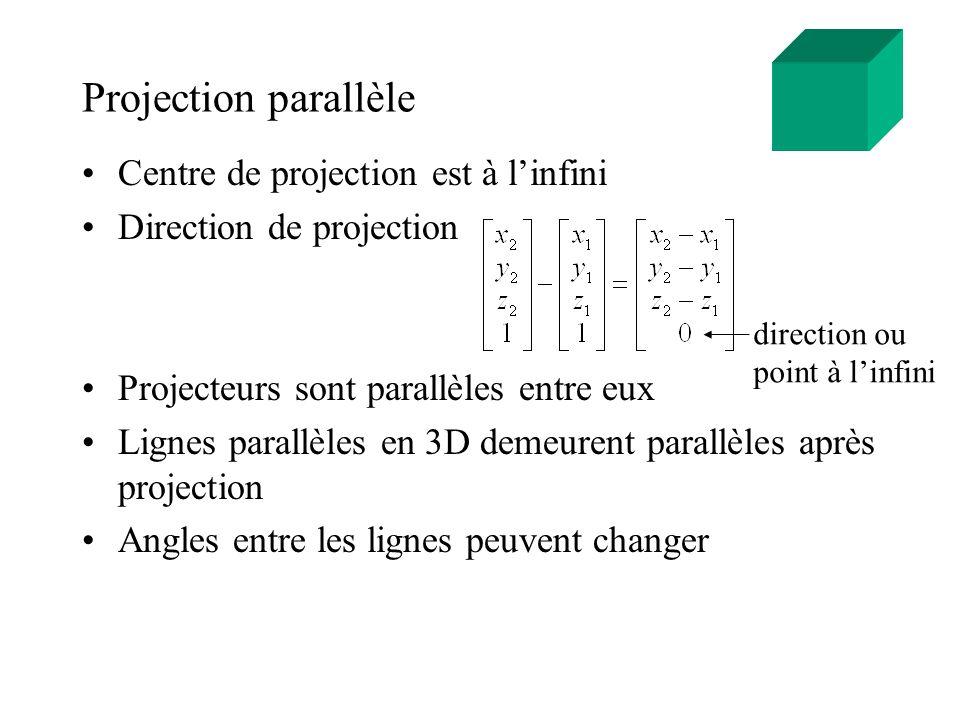 Projection perspective Centre de projection est à une distance finie Taille dun objet augmente lorsque la distance au centre de projection diminue (perspective foreshortening) Lignes parallèles en 3D ne sont plus parallèles après projection Si le centre de projection est déplacé à linfini, on obtient une projection parallèle