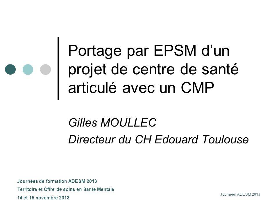 Journées ADESM 2013 Portage par EPSM dun projet de centre de santé articulé avec un CMP Gilles MOULLEC Directeur du CH Edouard Toulouse Journées de fo