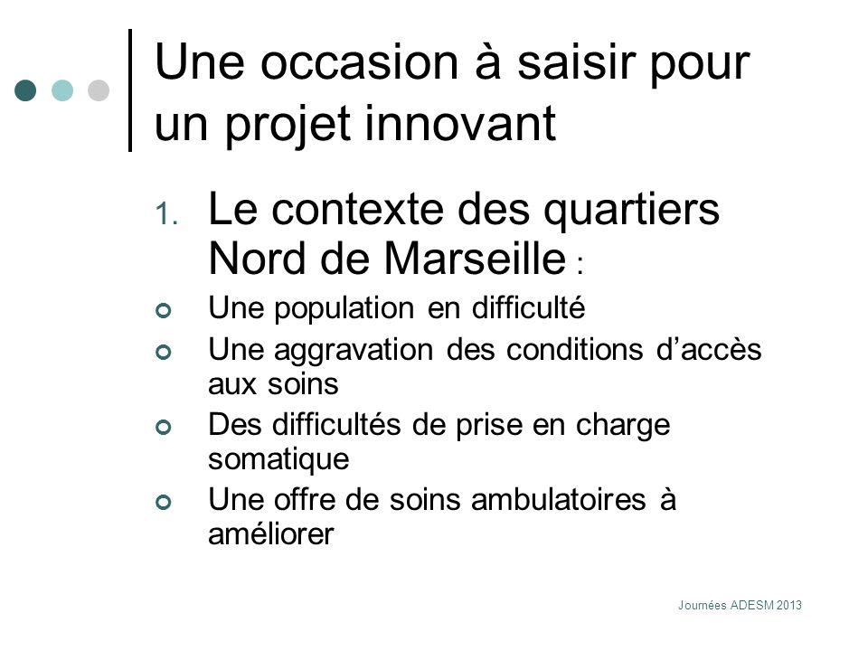 Journées ADESM 2013 Une occasion à saisir pour un projet innovant 1. Le contexte des quartiers Nord de Marseille : Une population en difficulté Une ag