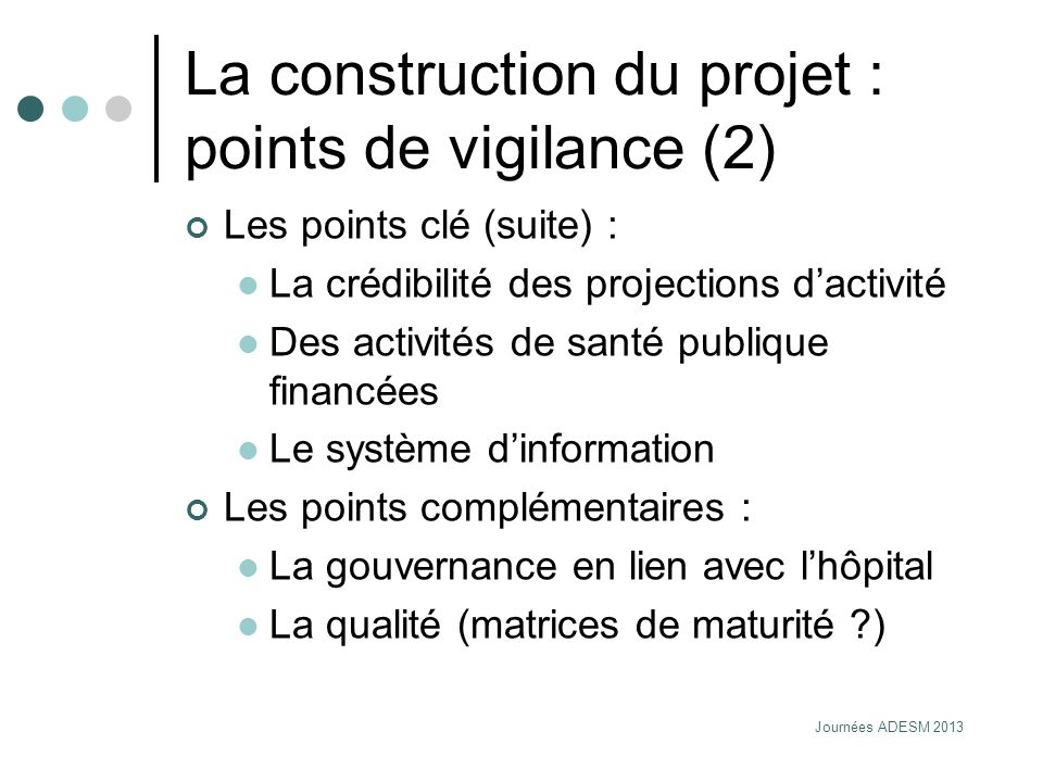 Journées ADESM 2013 La construction du projet : points de vigilance (2) Les points clé (suite) : La crédibilité des projections dactivité Des activité