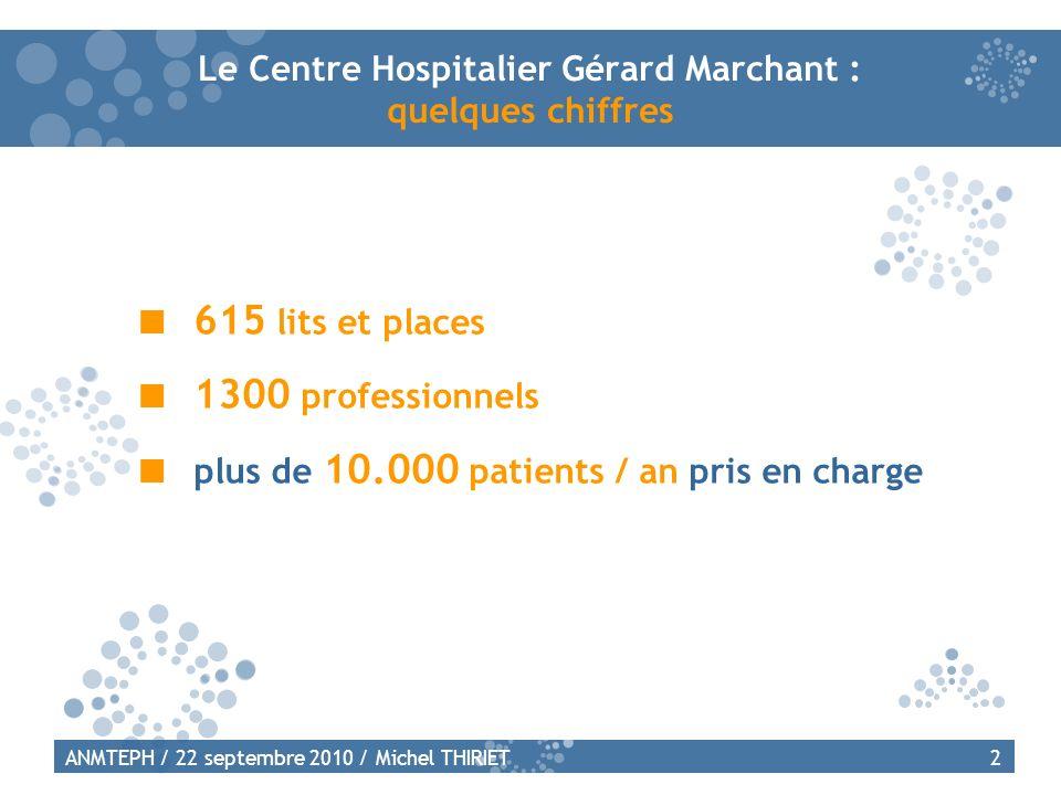 2ANMTEPH / 22 septembre 2010 / Michel THIRIET Le Centre Hospitalier Gérard Marchant : quelques chiffres 615 lits et places 1300 professionnels plus de 10.000 patients / an pris en charge