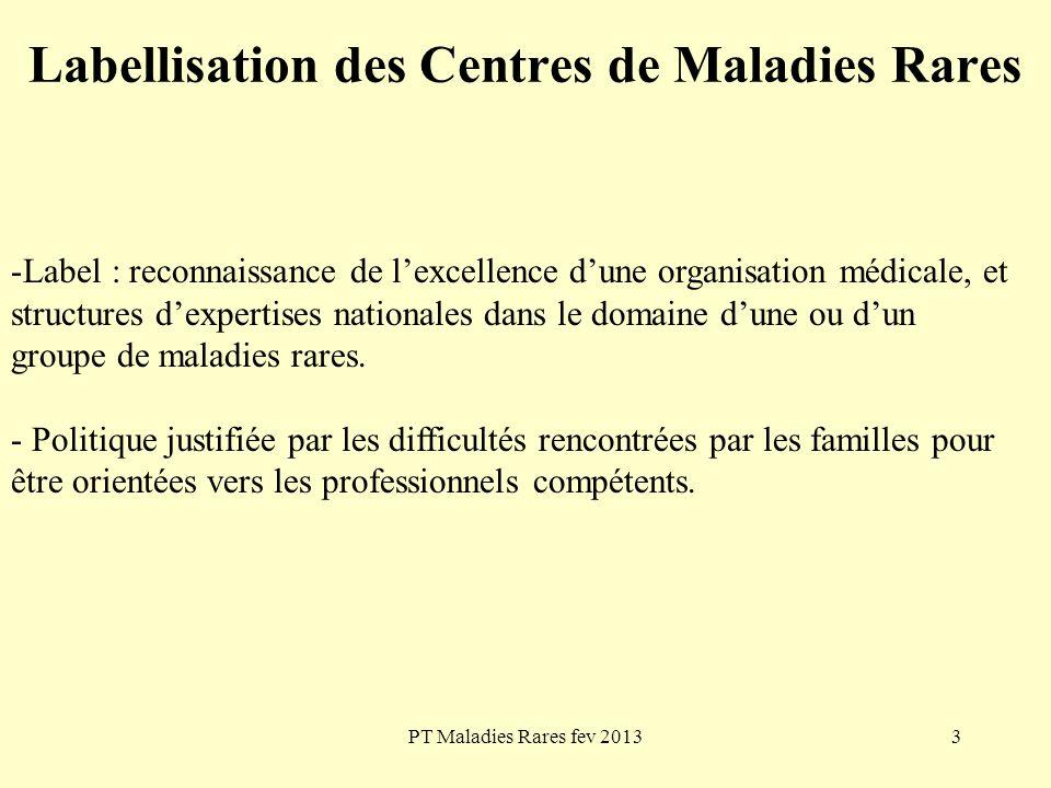 PT Maladies Rares fev 201314 Labellisation des Centres de Maladies Rares Labellisation, objectifs La labellisation est une démarche de reconnaissance de l excellence scientifique et médicale des centres spécialisés dans la prise en charge des maladies rares.