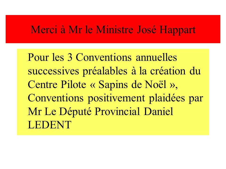 Merci à Mr le Ministre José Happart Pour les 3 Conventions annuelles successives préalables à la création du Centre Pilote « Sapins de Noël », Convent