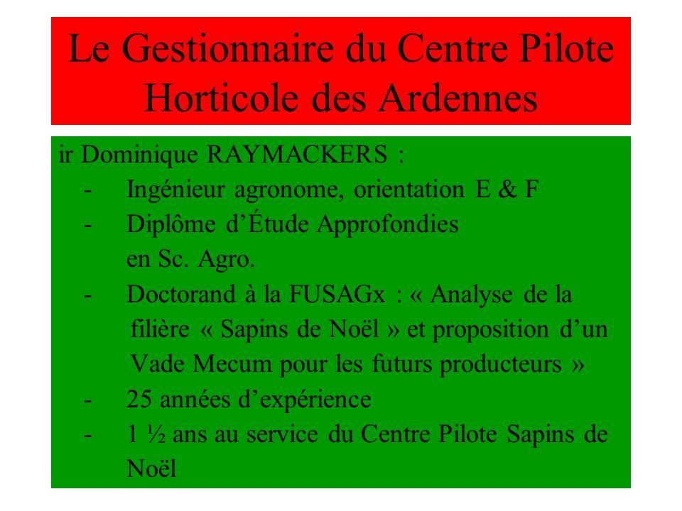 Le Gestionnaire du Centre Pilote Horticole des Ardennes ir Dominique RAYMACKERS : -Ingénieur agronome, orientation E & F -Diplôme dÉtude Approfondies